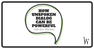How Unspoken Dialog can be powerful with Eric Witchey